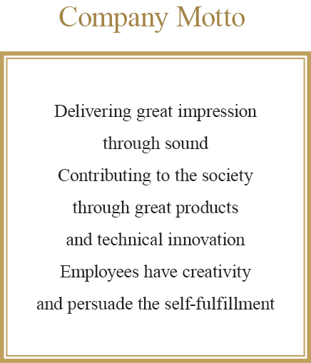 Delivering great impression through sound Contributing to the society through great products and technical innovation Employees have creativity and persuade the self-fulfillment